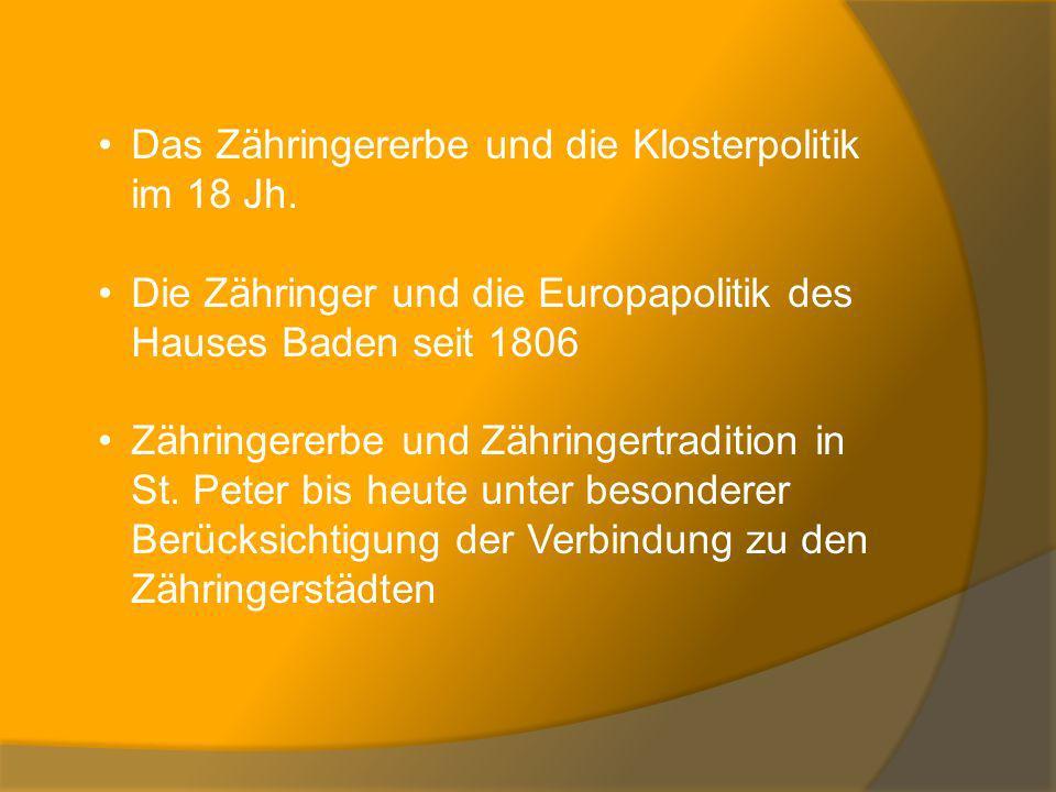 Das Zähringererbe und die Klosterpolitik im 18 Jh. Die Zähringer und die Europapolitik des Hauses Baden seit 1806 Zähringererbe und Zähringertradition
