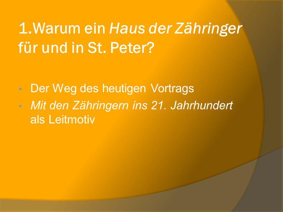 1.Warum ein Haus der Zähringer für und in St. Peter? Der Weg des heutigen Vortrags Mit den Zähringern ins 21. Jahrhundert als Leitmotiv