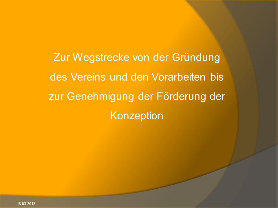 18.03.2013 Zur Wegstrecke von der Gründung des Vereins und den Vorarbeiten bis zur Genehmigung der Förderung der Konzeption