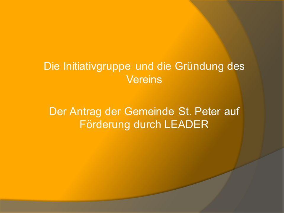 Die Initiativgruppe und die Gründung des Vereins Der Antrag der Gemeinde St. Peter auf Förderung durch LEADER