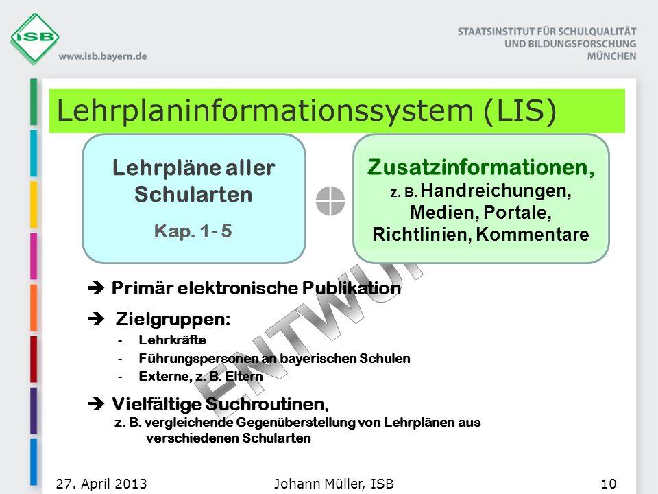 Lehrplaninformationssystem (LIS) 27. April 2013Johann Müller, ISB10 Primär elektronische Publikation Zielgruppen: -Lehrkräfte -Führungspersonen an bay