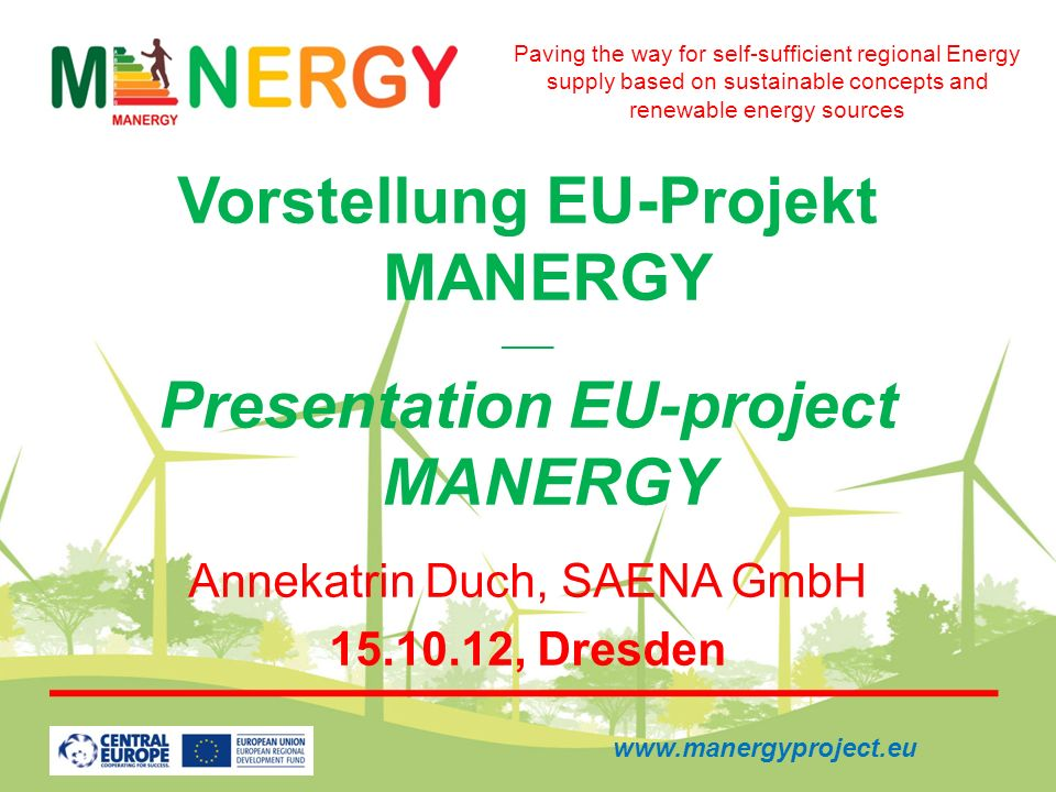 Vorstellung EU-Projekt MANERGY ____ Presentation EU-project MANERGY Annekatrin Duch, SAENA GmbH 15.10.12, Dresden Paving the way for self-sufficient r