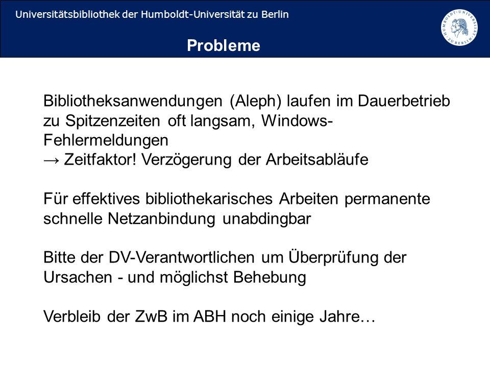 Universitätsbibliothek der Humboldt-Universität zu Berlin Bibliotheksanwendungen (Aleph) laufen im Dauerbetrieb zu Spitzenzeiten oft langsam, Windows- Fehlermeldungen Zeitfaktor.