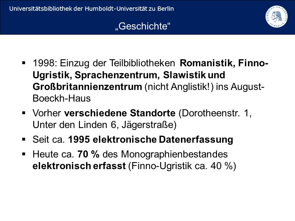 Universitätsbibliothek der Humboldt-Universität zu Berlin 1998: Einzug der Teilbibliotheken Romanistik, Finno- Ugristik, Sprachenzentrum, Slawistik und Großbritannienzentrum (nicht Anglistik!) ins August- Boeckh-Haus Vorher verschiedene Standorte (Dorotheenstr.
