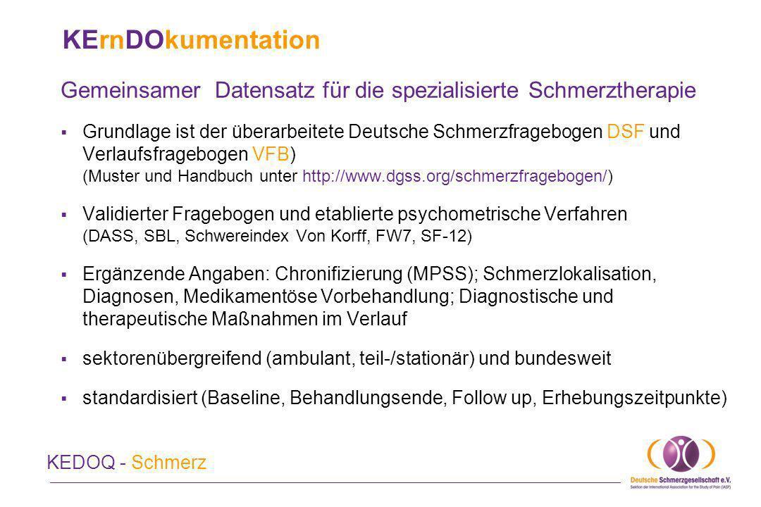KErnDOkumentation Gemeinsamer Datensatz für die spezialisierte Schmerztherapie KEDOQ - Schmerz Praktikable Umsetzung im klinischen Alltag durch möglichst optimale Einbindung (Schnittstellen) in die individuelle Praxis- oder Kliniksoftware Unmittelbare Verfügbarkeit aller Angaben des Patienten bei der Steuerung von Diagnostik und Therapie Optimale Darstellung des individuellen Behandlungsverlaufs (Entwicklung Schmerz und Befinden); Erinnerungsfunktionen Erstellung spezifischer Praxis- und Klinikroutinen Hilfe bei Regressforderungen Abbildung der komplexen Abläufe und Interaktionen in der multimodalen Schmerztherapie als Abrechnungsgrundlage