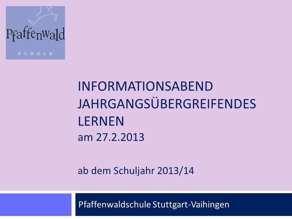 INFORMATIONSABEND JAHRGANGSÜBERGREIFENDES LERNEN am 27.2.2013 ab dem Schuljahr 2013/14 Pfaffenwaldschule Stuttgart-Vaihingen