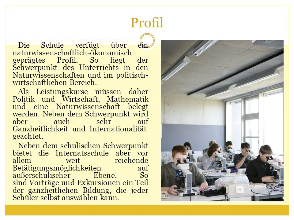 Profil Die Schule verfügt über ein naturwissenschaftlich-ökonomisch geprägtes Profil. So liegt der Schwerpunkt des Unterrichts in den Naturwissenschaf
