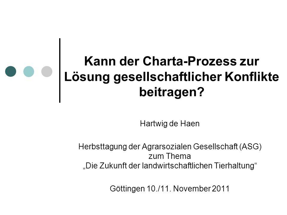 Kann der Charta-Prozess zur Lösung gesellschaftlicher Konflikte beitragen? Hartwig de Haen Herbsttagung der Agrarsozialen Gesellschaft (ASG) zum Thema