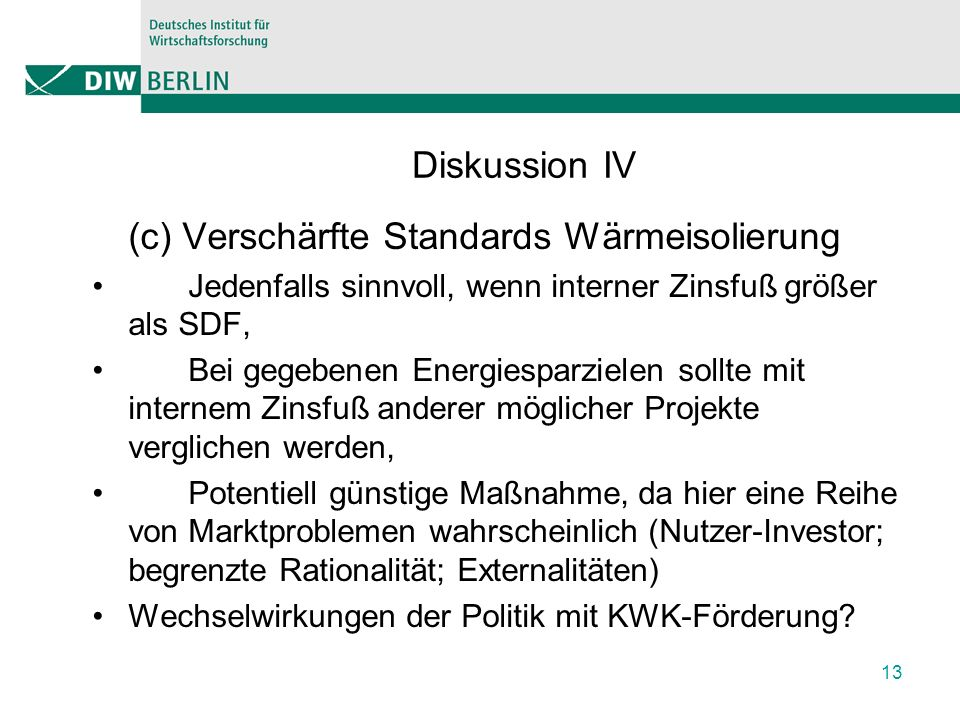 Diskussion IV (c) Verschärfte Standards Wärmeisolierung Jedenfalls sinnvoll, wenn interner Zinsfuß größer als SDF, Bei gegebenen Energiesparzielen sollte mit internem Zinsfuß anderer möglicher Projekte verglichen werden, Potentiell günstige Maßnahme, da hier eine Reihe von Marktproblemen wahrscheinlich (Nutzer-Investor; begrenzte Rationalität; Externalitäten) Wechselwirkungen der Politik mit KWK-Förderung.