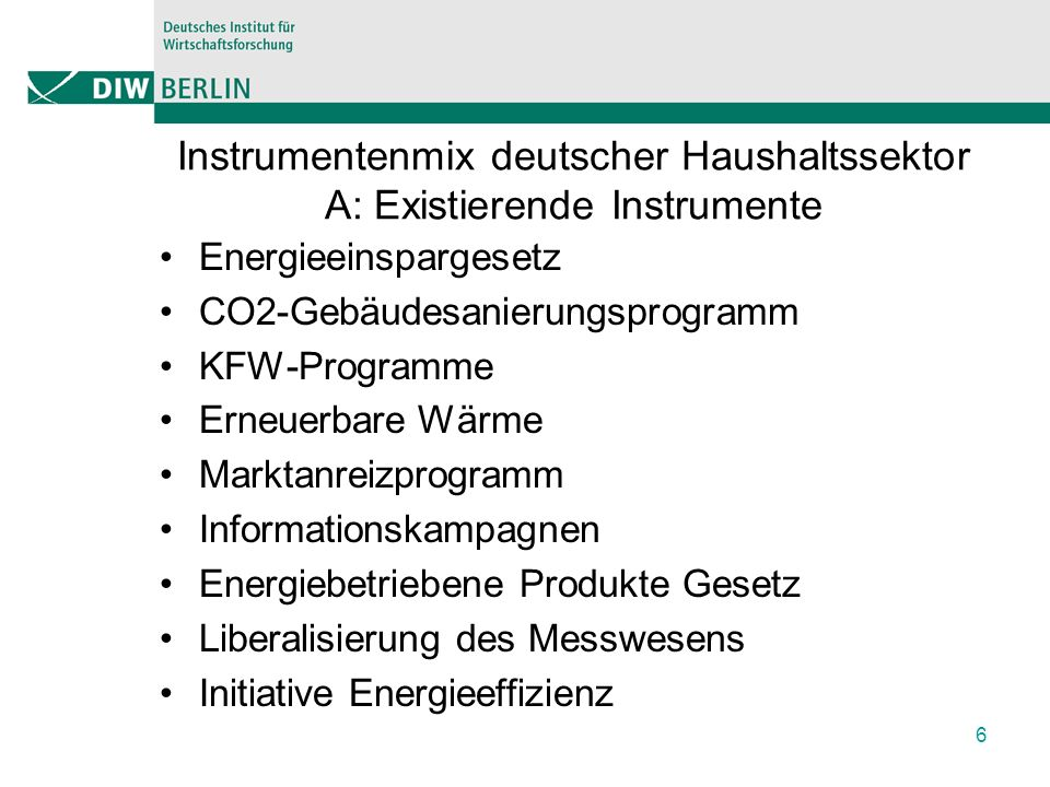 Zuordnung Instrumente zu Problemen 7 Market FailuresBehavioral Failures Energy Market Capital MarketInformation Problems Policy Measure Externalities Average Cost Pricing Liqitidty Constrains Lack of Information Asymetric Information Principal Agent Problems Learning by Using Prospect Theory Bounded Rationality Heuristic decision making Space Heating and hot water Energy Saving Law and Ordinance ** *** Heat Cost Ordinance ** * CO2-Modernisation Program * * KFW-Programs * * Renewable Energy Heat Law * * Market Incentive Program * * * Informational Campaigns ** * Appliances Energy Appliance Law * * Law of Opening the Metrology * * Initiative for Energy Efficiency * *