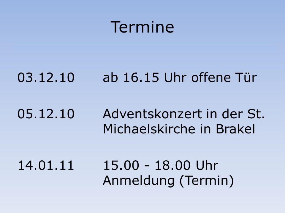 Termine 03.12.10ab 16.15 Uhr offene Tür 05.12.10 Adventskonzert in der St. Michaelskirche in Brakel 14.01.1115.00 - 18.00 Uhr Anmeldung (Termin)