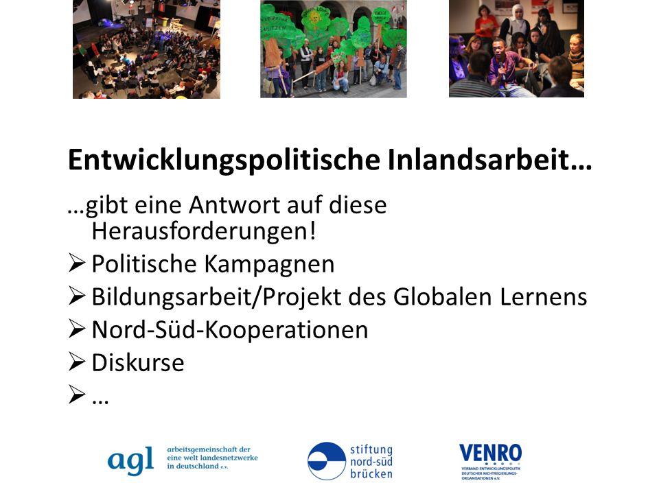 Entwicklungspolitische Inlandsarbeit… …gibt eine Antwort auf diese Herausforderungen! Politische Kampagnen Bildungsarbeit/Projekt des Globalen Lernens