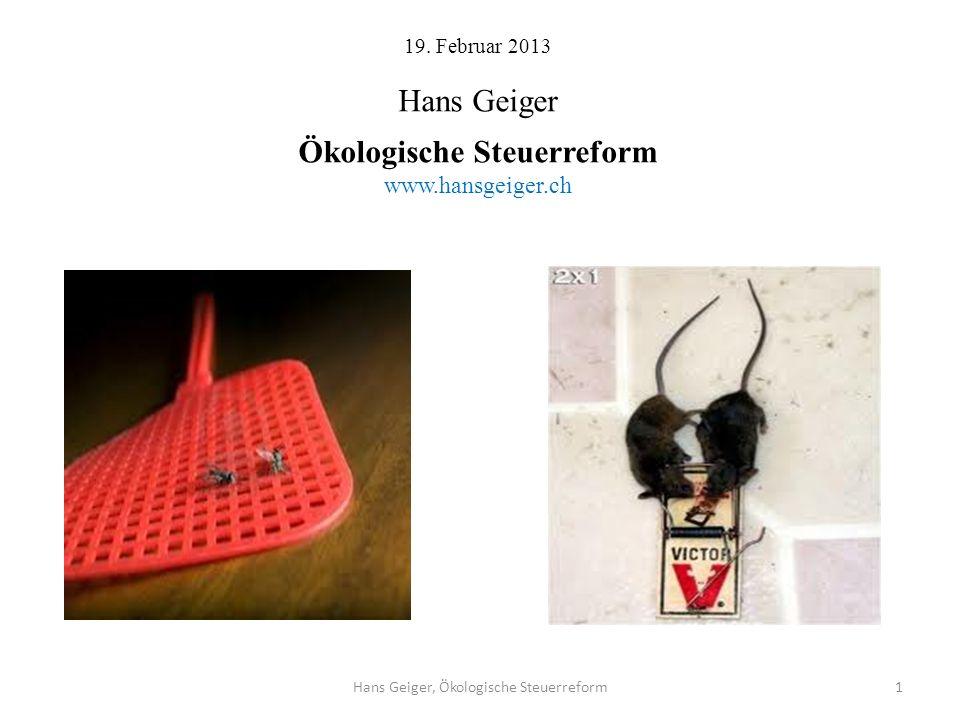 19. Februar 2013 Hans Geiger Ökologische Steuerreform www.hansgeiger.ch Hans Geiger, Ökologische Steuerreform1