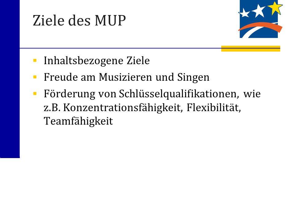 Ziele des MUP Inhaltsbezogene Ziele Freude am Musizieren und Singen Förderung von Schlüsselqualifikationen, wie z.B. Konzentrationsfähigkeit, Flexibil