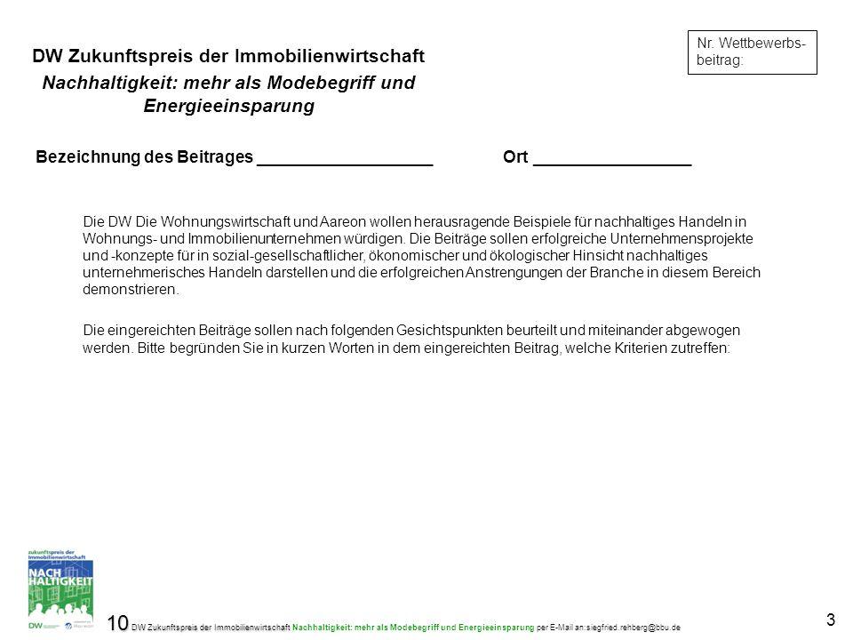 10 DW Zukunftspreis der Immobilienwirtschaft 10 DW Zukunftspreis der Immobilienwirtschaft Nachhaltigkeit: mehr als Modebegriff und Energieeinsparung per E-Mail an:siegfried.rehberg@bbu.de 3 Nr.