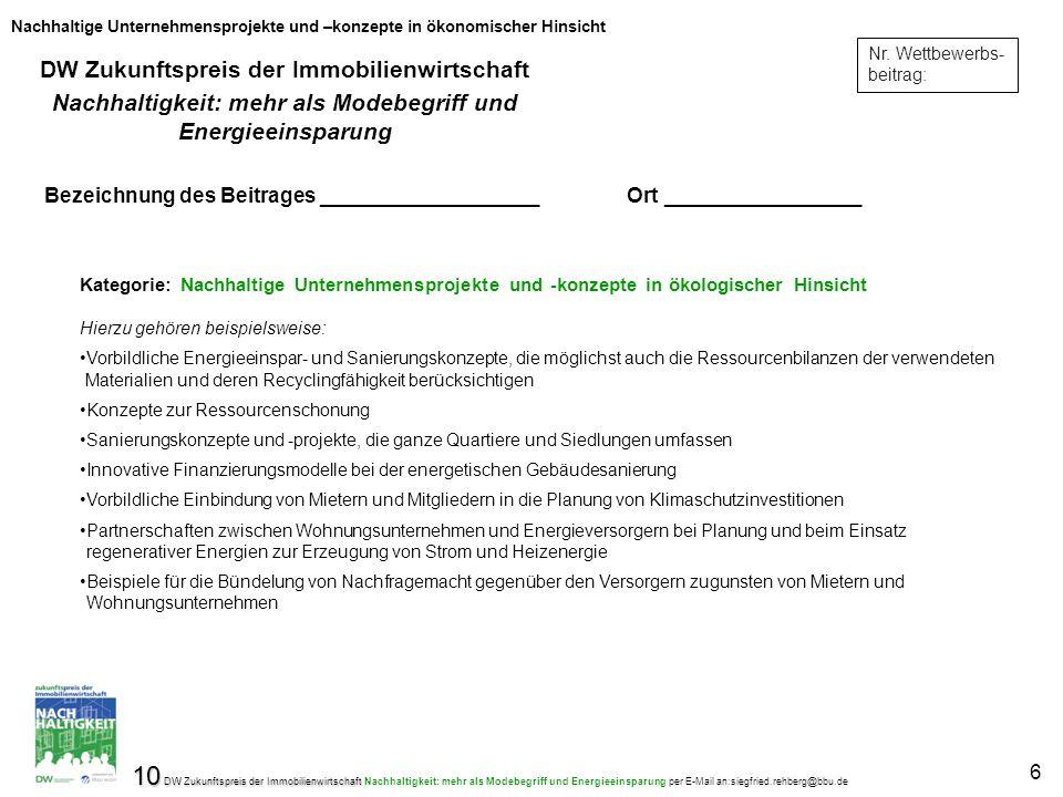 10 DW Zukunftspreis der Immobilienwirtschaft 10 DW Zukunftspreis der Immobilienwirtschaft Nachhaltigkeit: mehr als Modebegriff und Energieeinsparung per E-Mail an:siegfried.rehberg@bbu.de 6 Nr.