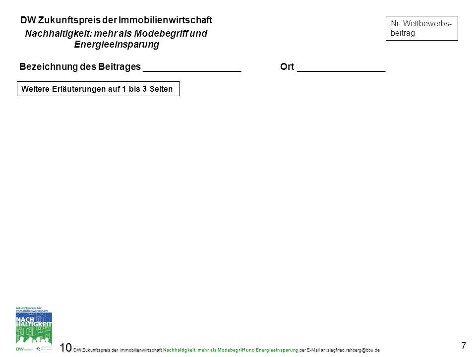 10 DW Zukunftspreis der Immobilienwirtschaft 10 DW Zukunftspreis der Immobilienwirtschaft Nachhaltigkeit: mehr als Modebegriff und Energieeinsparung per E-Mail an:siegfried.rehberg@bbu.de 7 Nr.