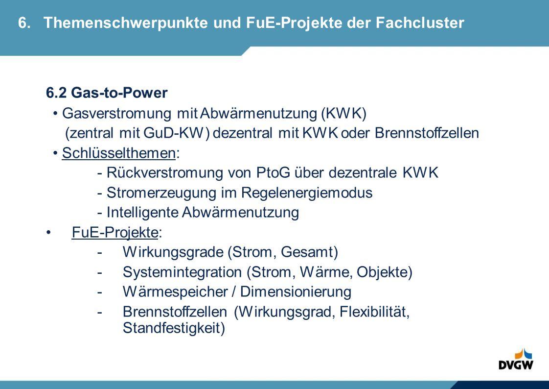 6.2 Gas-to-Power Gasverstromung mit Abwärmenutzung (KWK) (zentral mit GuD-KW) dezentral mit KWK oder Brennstoffzellen Schlüsselthemen: - Rückverstromung von PtoG über dezentrale KWK - Stromerzeugung im Regelenergiemodus - Intelligente Abwärmenutzung FuE-Projekte: -Wirkungsgrade (Strom, Gesamt) -Systemintegration (Strom, Wärme, Objekte) -Wärmespeicher / Dimensionierung -Brennstoffzellen (Wirkungsgrad, Flexibilität, Standfestigkeit) 6.Themenschwerpunkte und FuE-Projekte der Fachcluster