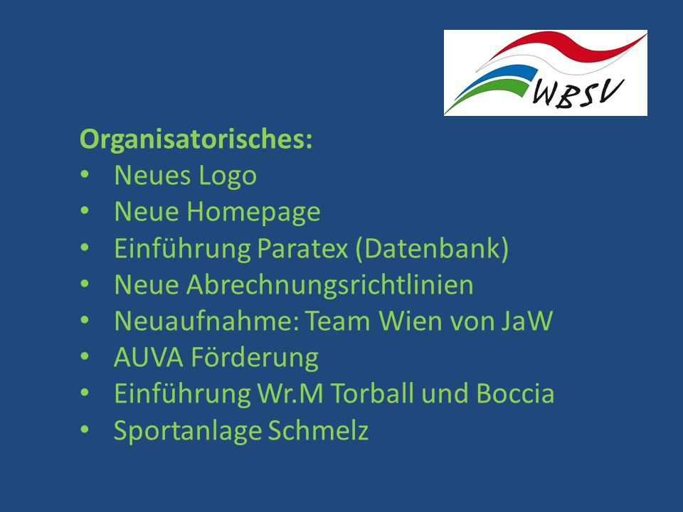Organisatorisches: Neues Logo Neue Homepage Einführung Paratex (Datenbank) Neue Abrechnungsrichtlinien Neuaufnahme: Team Wien von JaW AUVA Förderung Einführung Wr.M Torball und Boccia Sportanlage Schmelz