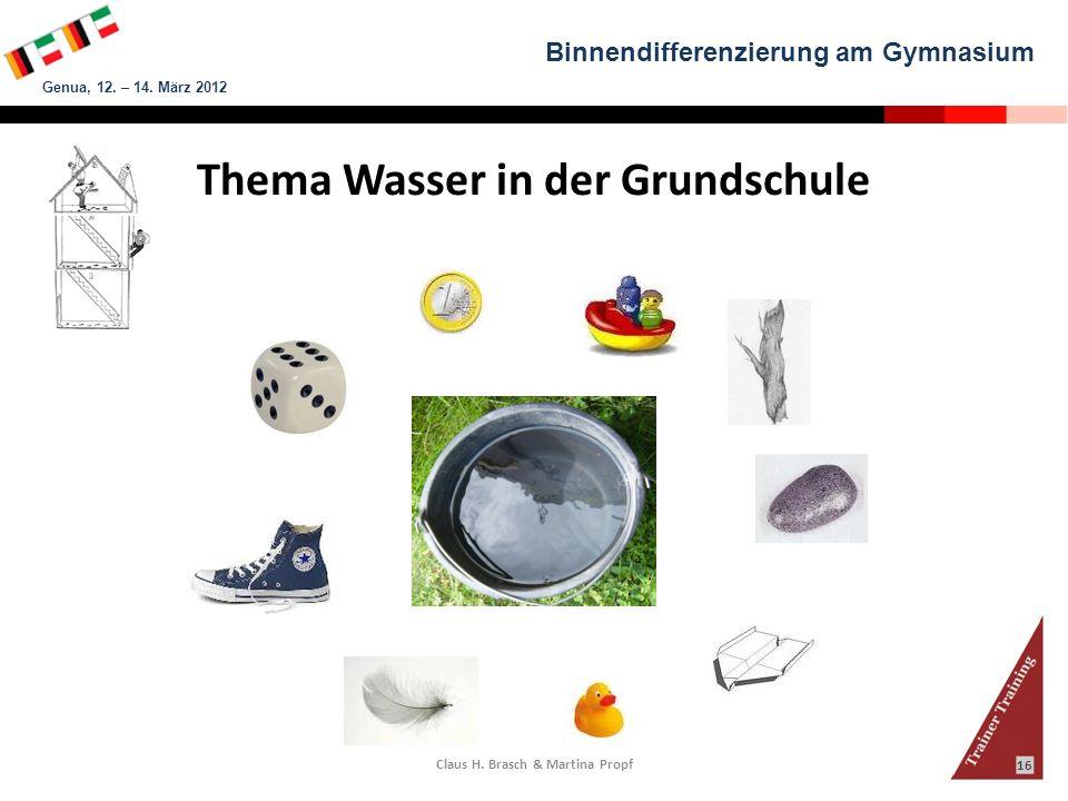 Binnendifferenzierung am Gymnasium Genua, 12. – 14. März 2012 Claus H. Brasch & Martina Propf 16 Thema Wasser in der Grundschule