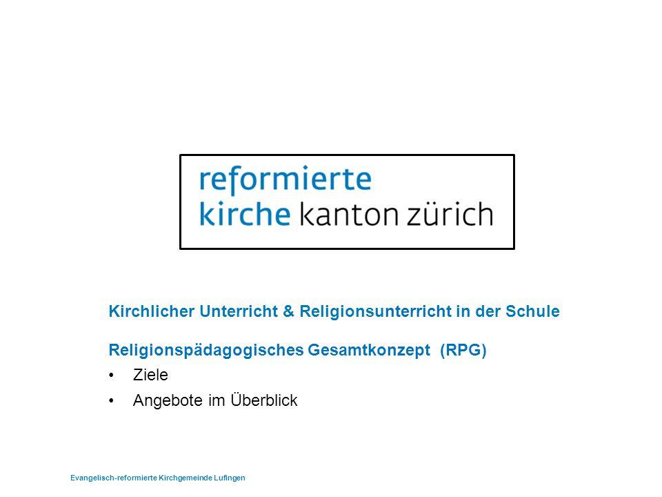 Kirchlicher Unterricht & Religionsunterricht in der Schule Religionspädagogisches Gesamtkonzept (RPG) Ziele Angebote im Überblick Evangelisch-reformierte Kirchgemeinde Lufingen