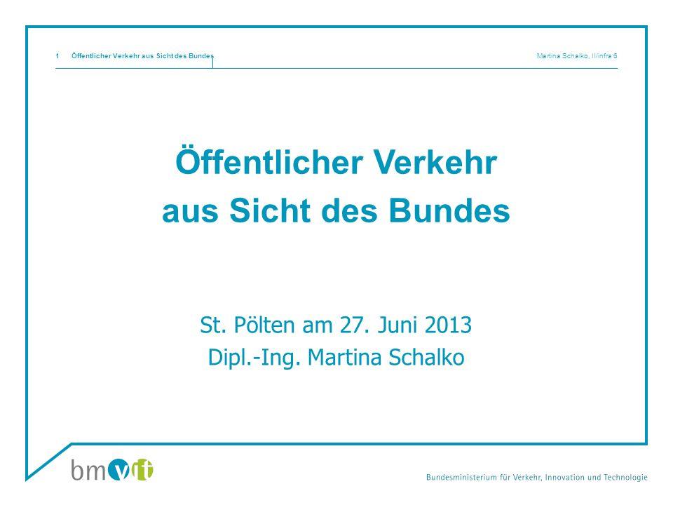 Öffentlicher Verkehr aus Sicht des Bundes Martina Schalko, II/infra 61 Öffentlicher Verkehr aus Sicht des Bundes St. Pölten am 27. Juni 2013 Dipl.-Ing