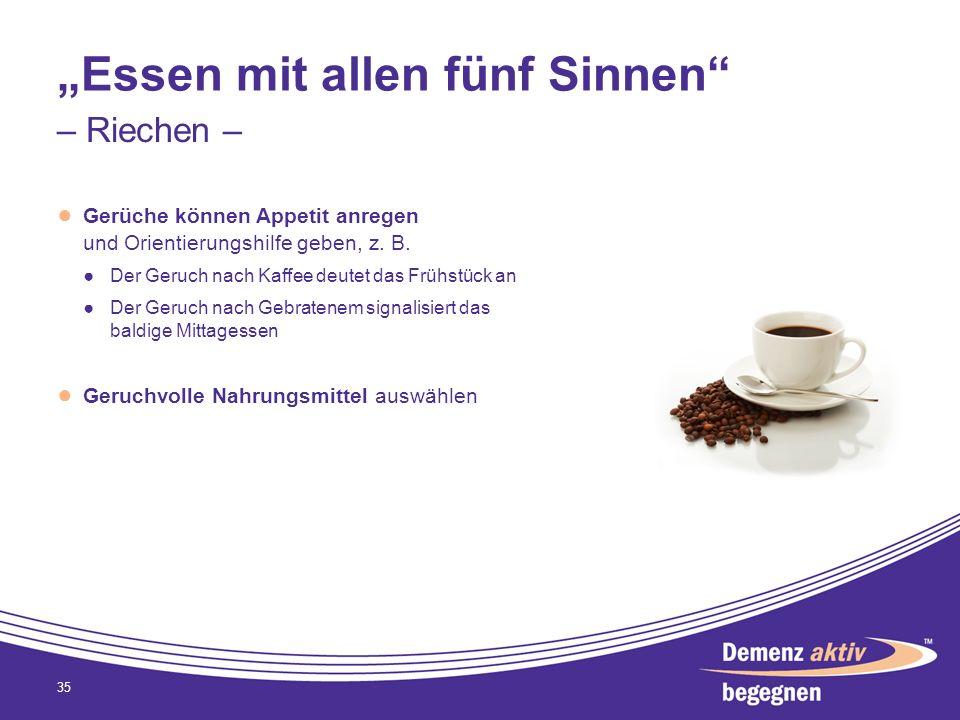 Essen mit allen fünf Sinnen Gerüche können Appetit anregen und Orientierungshilfe geben, z. B. Der Geruch nach Kaffee deutet das Frühstück an Der Geru