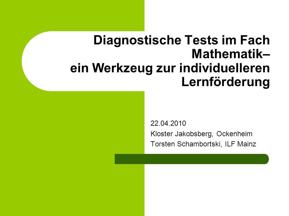 Diagnostische Tests im Fach Mathematik– ein Werkzeug zur individuelleren Lernförderung 22.04.2010 Kloster Jakobsberg, Ockenheim Torsten Schambortski,
