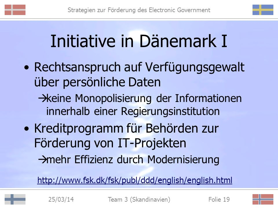 Strategien zur Förderung des Electronic Government 25/03/14 Folie 18Team 3 (Skandinavien) Initiative Das digitale Dänemark http://www.detdigitaledanmark.dk