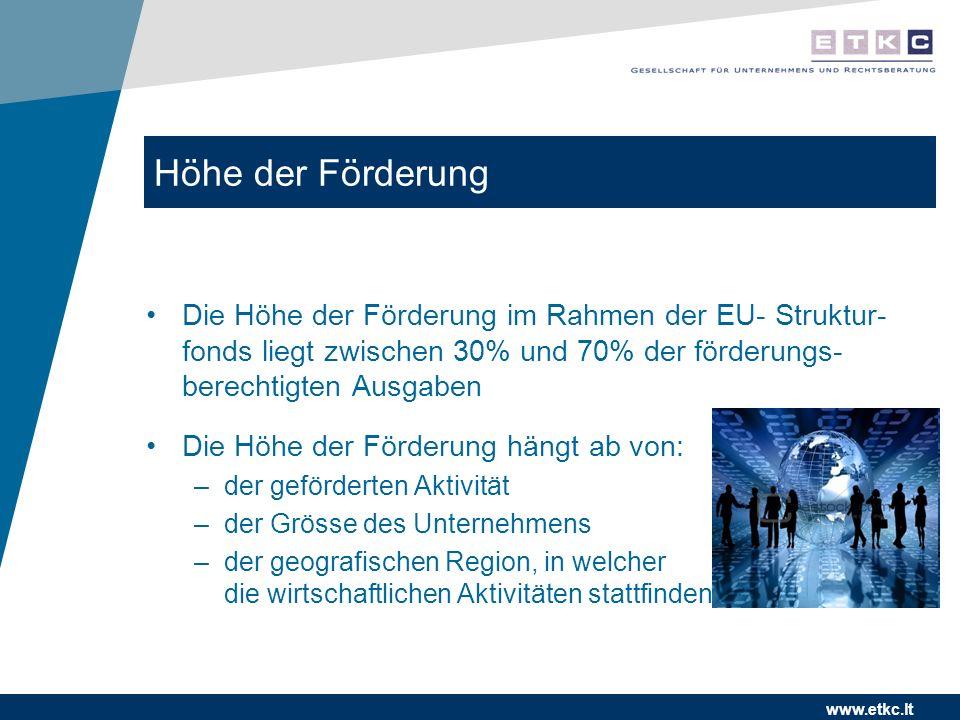 www.etkc.lt Höhe der Förderung Die Höhe der Förderung im Rahmen der EU- Struktur- fonds liegt zwischen 30% und 70% der förderungs- berechtigten Ausgaben Die Höhe der Förderung hängt ab von: –der geförderten Aktivität –der Grösse des Unternehmens –der geografischen Region, in welcher die wirtschaftlichen Aktivitäten stattfinden