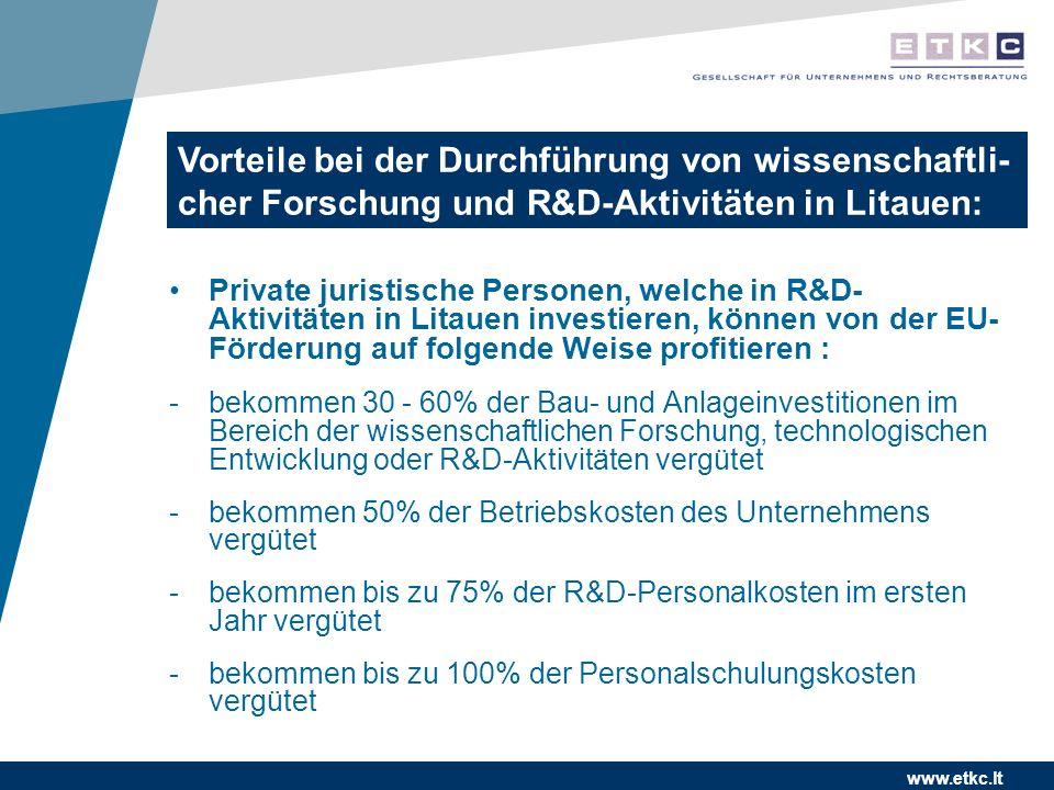 www.etkc.lt Private juristische Personen, welche in R&D- Aktivitäten in Litauen investieren, können von der EU- Förderung auf folgende Weise profitieren : -bekommen 30 - 60% der Bau- und Anlageinvestitionen im Bereich der wissenschaftlichen Forschung, technologischen Entwicklung oder R&D-Aktivitäten vergütet -bekommen 50% der Betriebskosten des Unternehmens vergütet -bekommen bis zu 75% der R&D-Personalkosten im ersten Jahr vergütet -bekommen bis zu 100% der Personalschulungskosten vergütet Vorteile bei der Durchführung von wissenschaftli- cher Forschung und R&D-Aktivitäten in Litauen: