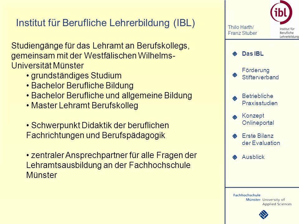 Das IBL Förderung Stifterverband Thilo Harth/ Franz Stuber Betriebliche Praxisstudien Konzept Onlineportal Erste Bilanz der Evaluation Ausblick Institut für Berufliche Lehrerbildung (IBL) Das IBL Studiengänge für das Lehramt an Berufskollegs, gemeinsam mit der Westfälischen Wilhelms- Universität Münster grundständiges Studium Bachelor Berufliche Bildung Bachelor Berufliche und allgemeine Bildung Master Lehramt Berufskolleg Schwerpunkt Didaktik der beruflichen Fachrichtungen und Berufspädagogik zentraler Ansprechpartner für alle Fragen der Lehramtsausbildung an der Fachhochschule Münster