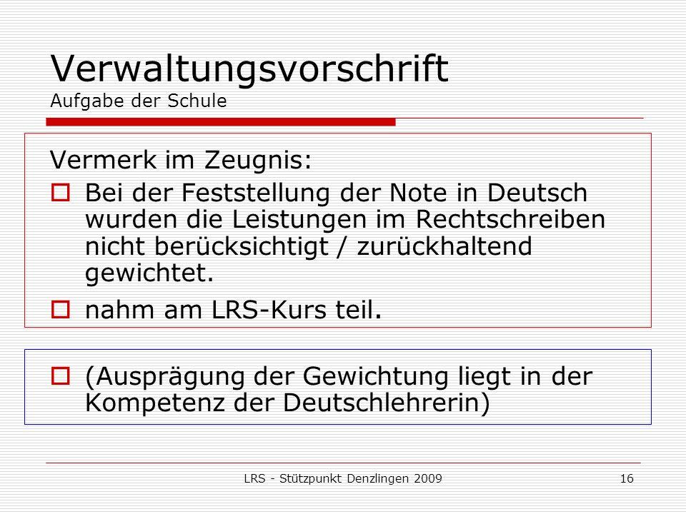 LRS - Stützpunkt Denzlingen 200916 Verwaltungsvorschrift Aufgabe der Schule Vermerk im Zeugnis: Bei der Feststellung der Note in Deutsch wurden die Leistungen im Rechtschreiben nicht berücksichtigt / zurückhaltend gewichtet.