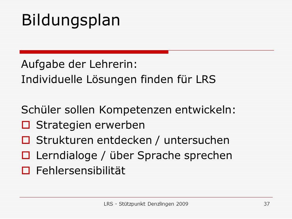 LRS - Stützpunkt Denzlingen 200937 Bildungsplan Aufgabe der Lehrerin: Individuelle Lösungen finden für LRS Schüler sollen Kompetenzen entwickeln: Strategien erwerben Strukturen entdecken / untersuchen Lerndialoge / über Sprache sprechen Fehlersensibilität
