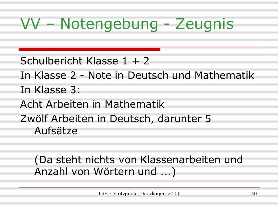 LRS - Stützpunkt Denzlingen 200940 VV – Notengebung - Zeugnis Schulbericht Klasse 1 + 2 In Klasse 2 - Note in Deutsch und Mathematik In Klasse 3: Acht Arbeiten in Mathematik Zwölf Arbeiten in Deutsch, darunter 5 Aufsätze (Da steht nichts von Klassenarbeiten und Anzahl von Wörtern und...)