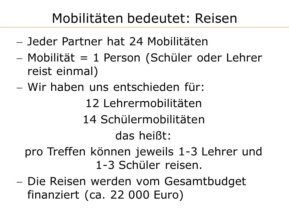 Mobilitäten bedeutet: Reisen Jeder Partner hat 24 Mobilitäten Mobilität = 1 Person (Schüler oder Lehrer reist einmal) Wir haben uns entschieden für: 12 Lehrermobilitäten 14 Schülermobilitäten das heißt: pro Treffen können jeweils 1-3 Lehrer und 1-3 Schüler reisen.