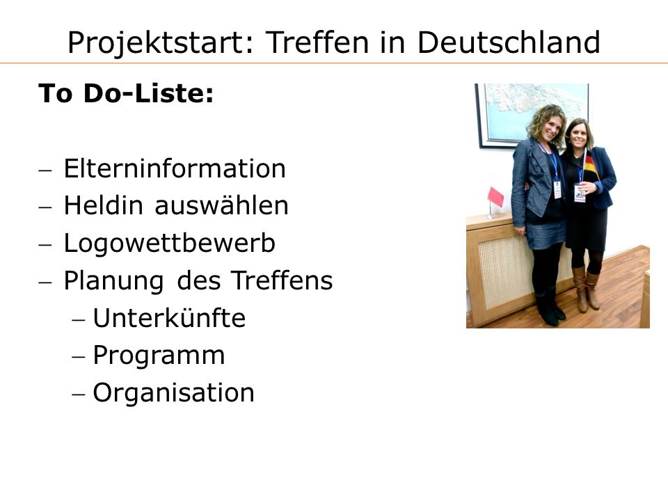 Projektstart: Treffen in Deutschland To Do-Liste: Elterninformation Heldin auswählen Logowettbewerb Planung des Treffens Unterkünfte Programm Organisation