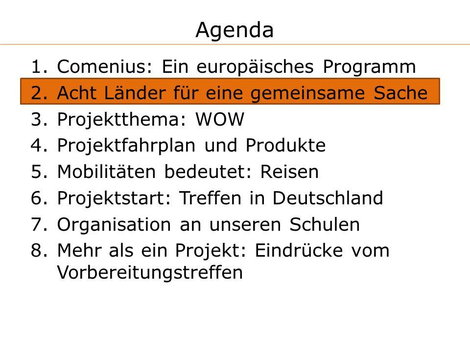 Agenda 1.Comenius: Ein europäisches Programm 2.Acht Länder für eine gemeinsame Sache 3.Projektthema: WOW 4.Projektfahrplan und Produkte 5.Mobilitäten