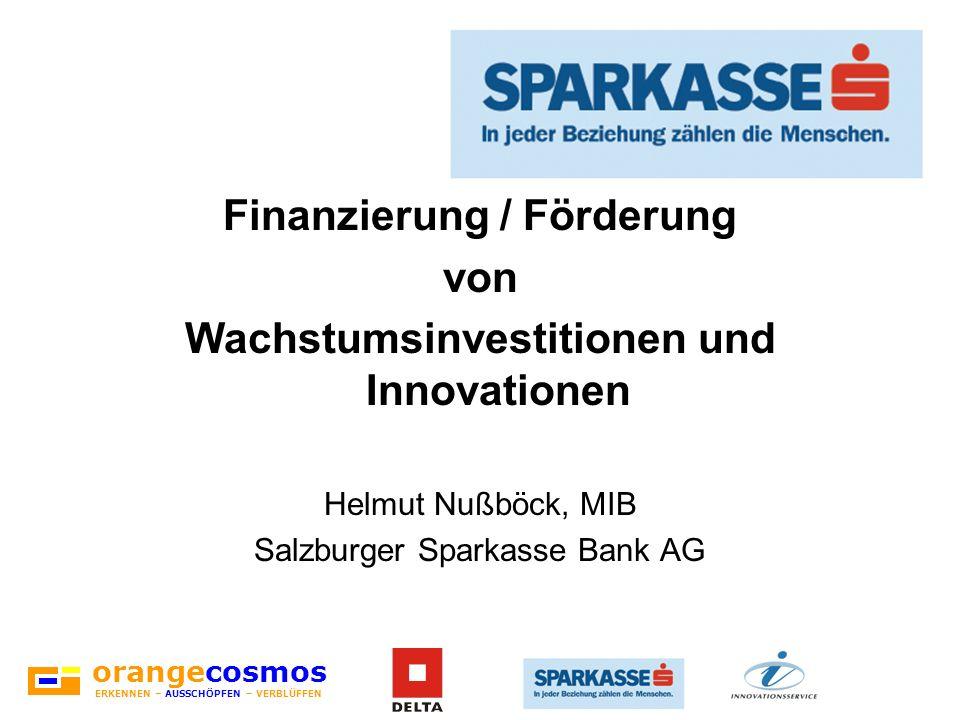orangecosmos ERKENNEN – AUSSCHÖPFEN – VERBLÜFFEN Finanzierung / Förderung von Wachstumsinvestitionen und Innovationen Helmut Nußböck, MIB Salzburger S