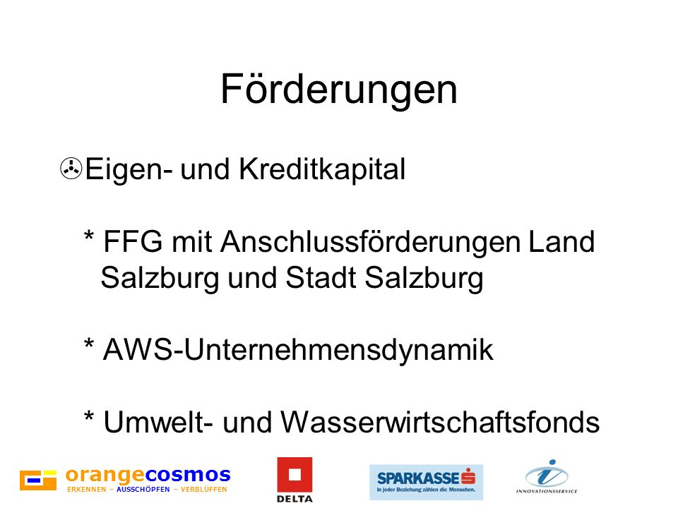 orangecosmos ERKENNEN – AUSSCHÖPFEN – VERBLÜFFEN Förderungen >Eigen- und Kreditkapital * FFG mit Anschlussförderungen Land Salzburg und Stadt Salzburg