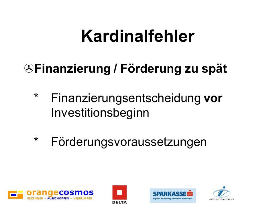orangecosmos ERKENNEN – AUSSCHÖPFEN – VERBLÜFFEN Kardinalfehler >Finanzierung / Förderung zu spät *Finanzierungsentscheidung vor Investitionsbeginn *F
