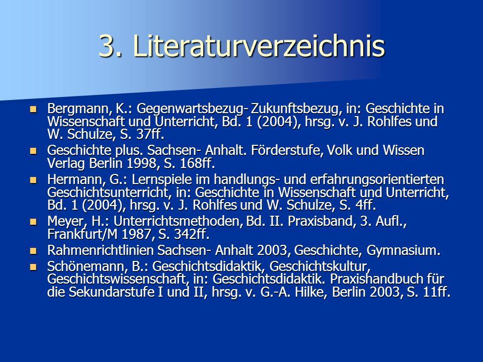 3. Literaturverzeichnis Bergmann, K.: Gegenwartsbezug- Zukunftsbezug, in: Geschichte in Wissenschaft und Unterricht, Bd. 1 (2004), hrsg. v. J. Rohlfes