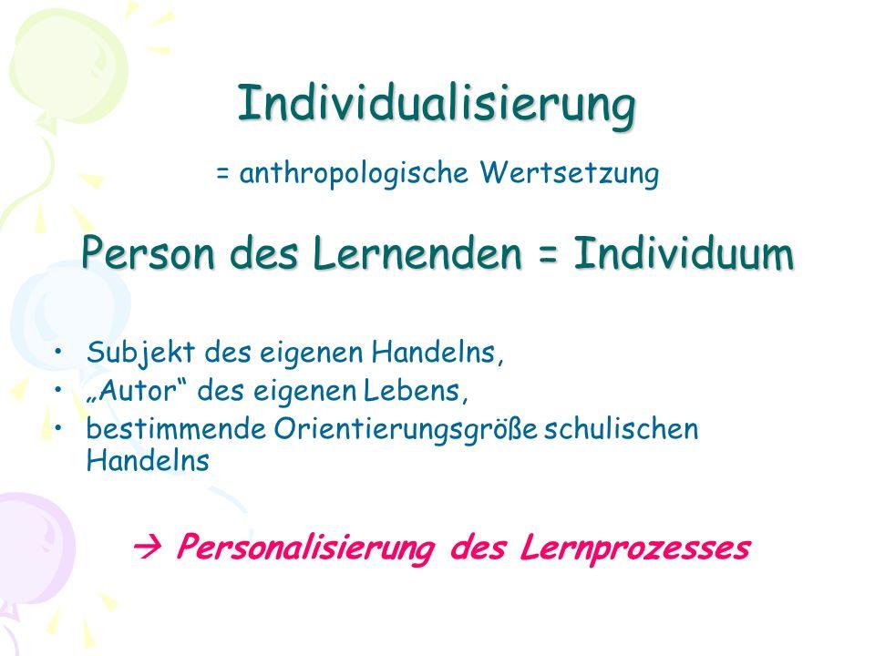 Individualisierung = anthropologische Wertsetzung Person des Lernenden = Individuum Subjekt des eigenen Handelns, Autor des eigenen Lebens, bestimmende Orientierungsgröße schulischen Handelns Personalisierung des Lernprozesses