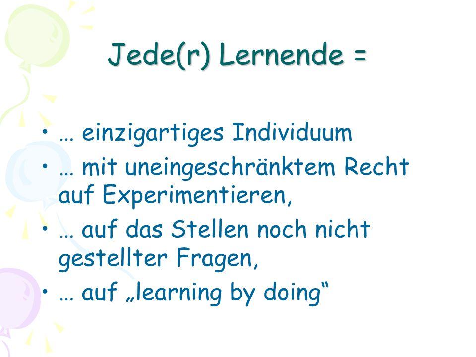 Jede(r) Lernende = … einzigartiges Individuum … mit uneingeschränktem Recht auf Experimentieren, … auf das Stellen noch nicht gestellter Fragen, … auf learning by doing