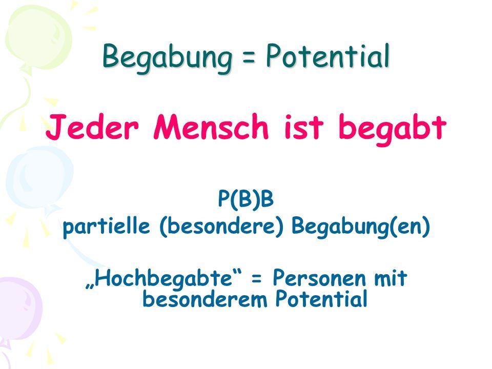 Begabung = Potential Jeder Mensch ist begabt P(B)B partielle (besondere) Begabung(en) Hochbegabte = Personen mit besonderem Potential