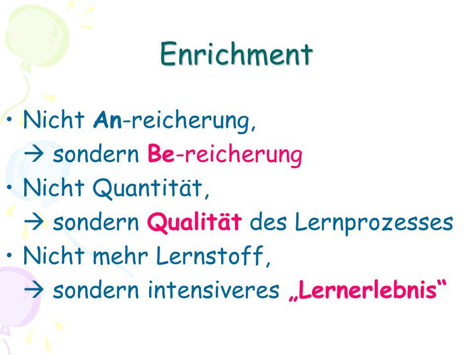 Enrichment Nicht An-reicherung, sondern Be-reicherung Nicht Quantität, sondern Qualität des Lernprozesses Nicht mehr Lernstoff, sondern intensiveres Lernerlebnis