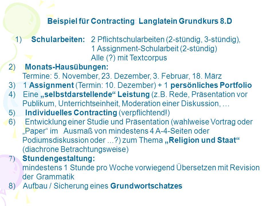 Beispiel für Contracting: Langlatein Grundkurs 8.D 1) Schularbeiten:2 Pflichtschularbeiten (2-stündig, 3-stündig), 1 Assignment-Schularbeit (2-stündig) Alle (?) mit Textcorpus 2) Monats-Hausübungen: Termine: 5.