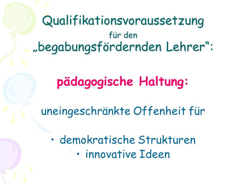 Qualifikationsvoraussetzung für den begabungsfördernden Lehrer: pädagogische Haltung: uneingeschränkte Offenheit für demokratische Strukturen innovative Ideen