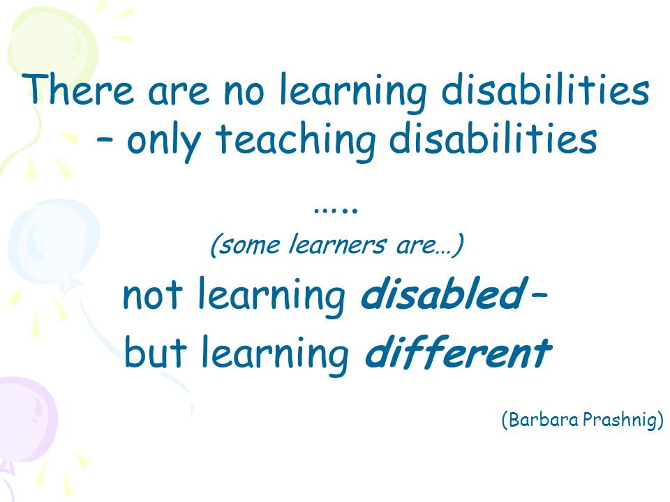 There are no learning disabilities – only teaching disabilities ….. (some learners are…) not learning disabled – but learning different (Barbara Prash