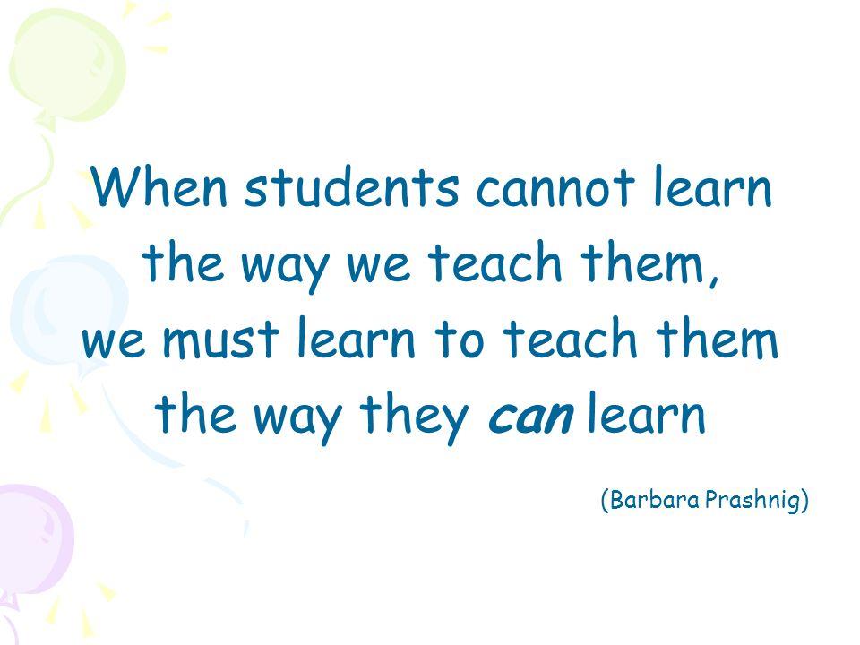 When students cannot learn the way we teach them, we must learn to teach them the way they can learn (Barbara Prashnig)